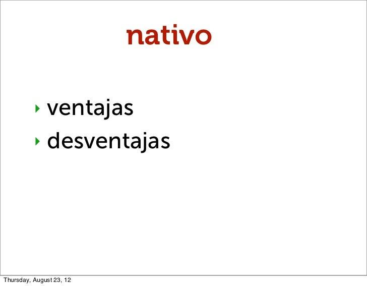 nativo          ‣ ventajas          ‣ desventajasThursday, August 23, 12