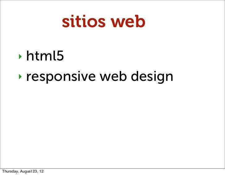 sitios web        ‣ html5        ‣ responsive web designThursday, August 23, 12