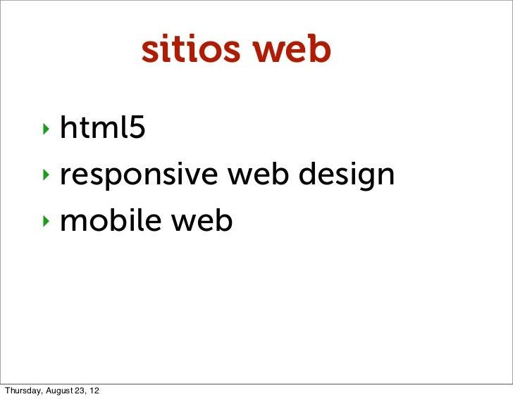 sitios web        ‣ html5        ‣ responsive web design        ‣ mobile webThursday, August 23, 12