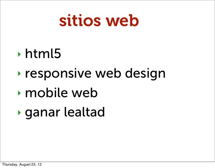 sitios web        ‣ html5        ‣ responsive web design        ‣ mobile web        ‣ ganar lealtadThursday, August 23, 12