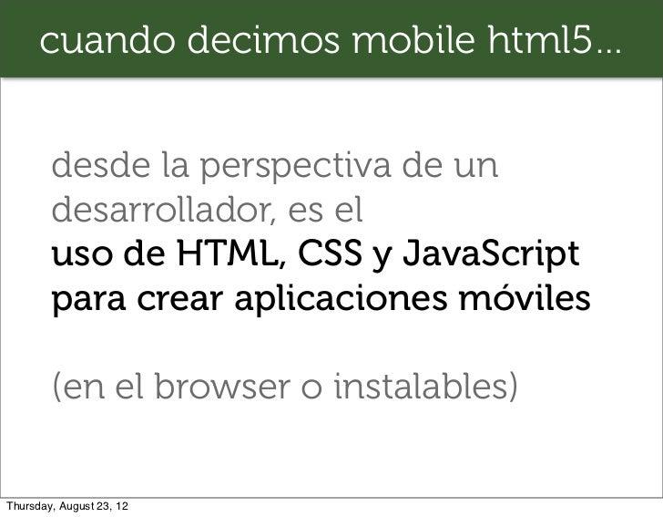 cuando decimos mobile html5…        desde la perspectiva de un        desarrollador, es el        uso de HTML, CSS y JavaS...