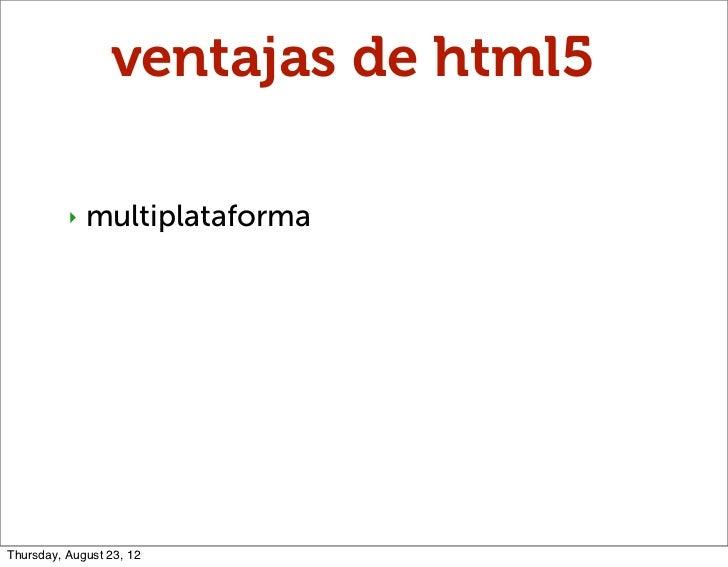 ventajas de html5          ‣   multiplataformaThursday, August 23, 12