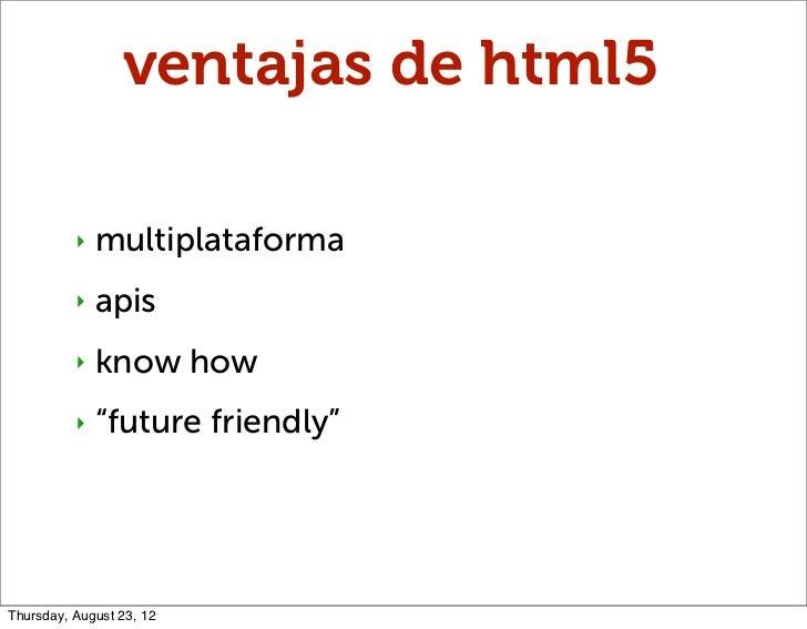 "ventajas de html5          ‣   multiplataforma          ‣   apis          ‣   know how          ‣   ""future friendly""Thurs..."