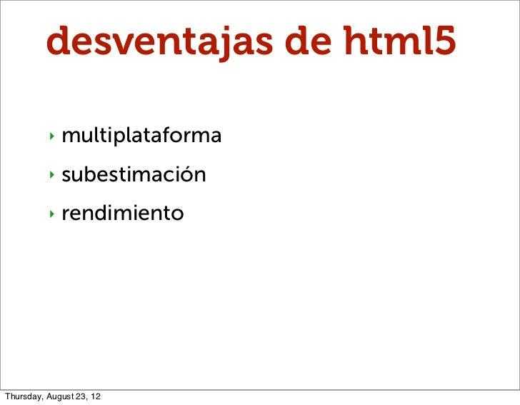 desventajas de html5          ‣   multiplataforma          ‣   subestimación          ‣   rendimientoThursday, August 23, 12