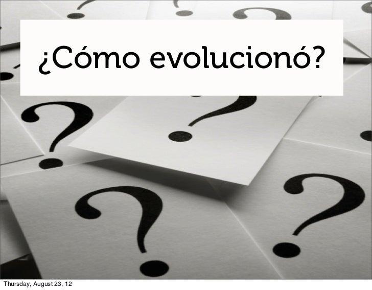 ¿Cómo evolucionó?Thursday, August 23, 12