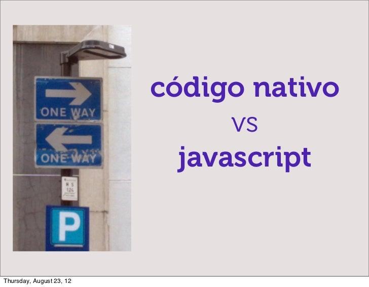 código nativo                                vs                            javascriptThursday, August 23, 12