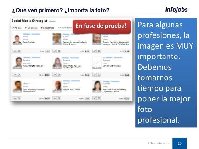 20 ¿Qué ven primero? ¿Importa la foto? © InfoJobs 2012 Para algunas profesiones, la imagen es MUY importante. Debemos toma...