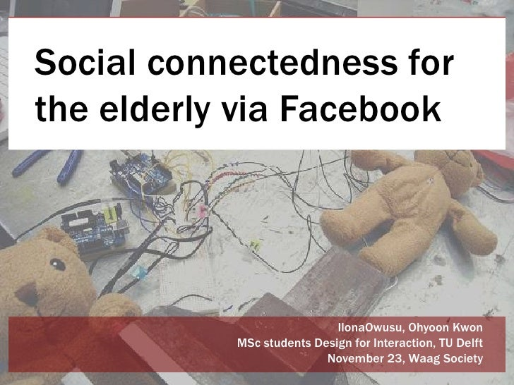 Social connectedness forthe elderly via Facebook                            IlonaOwusu, Ohyoon Kwon           MSc students...
