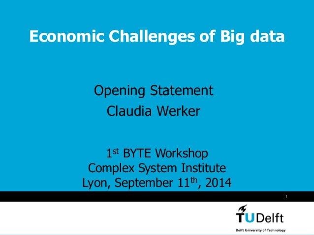 Vermelding onderdeel organisatie  1  Economic Challenges of Big data  Opening Statement  Claudia Werker  1st BYTE Workshop...