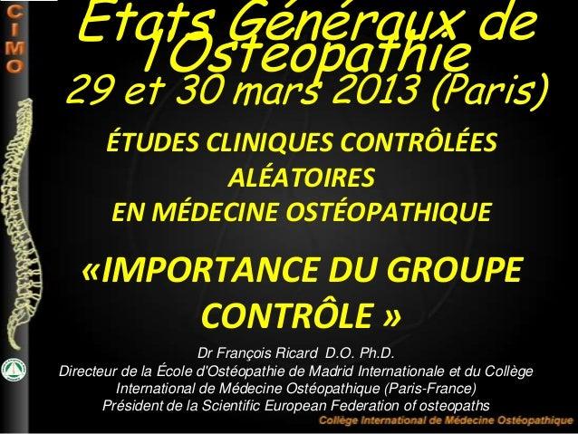 ÉTUDES CLINIQUES CONTRÔLÉESALÉATOIRESEN MÉDECINE OSTÉOPATHIQUE«IMPORTANCE DU GROUPECONTRÔLE »Dr François Ricard D.O. Ph.D....