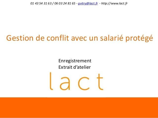 01 43 54 31 63 / 06 03 24 81 65 - gvitry@lact.fr - http://www.lact.fr  Gestion de conflit avec un salarié protégé Enregist...
