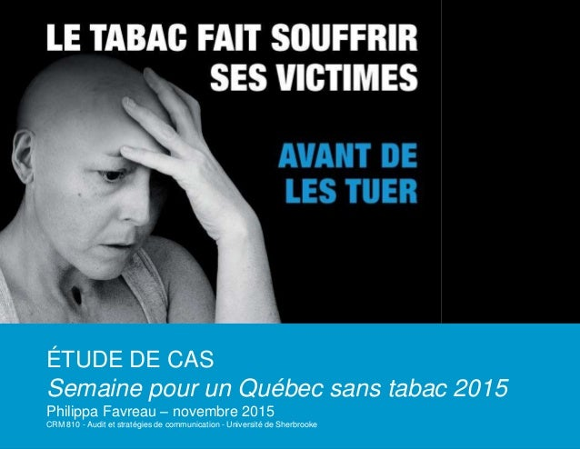 ÉTUDE DE CAS Semaine pour un Québec sans tabac 2015 Philippa Favreau – novembre 2015 CRM 810 - Audit et stratégies de comm...