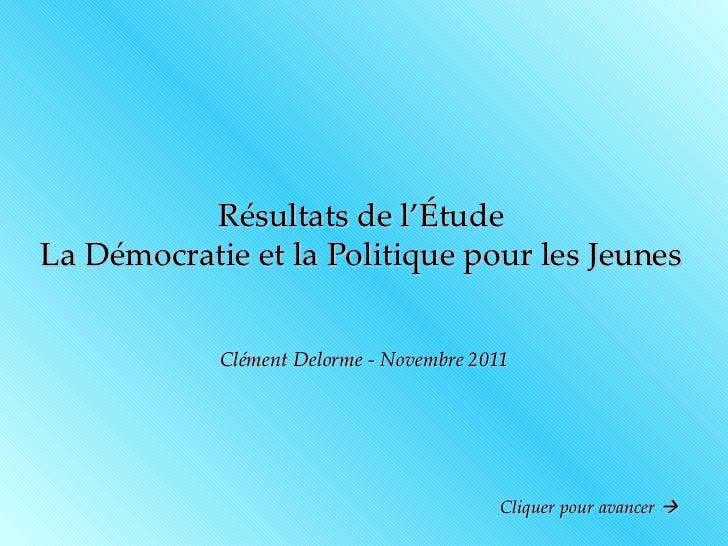 Résultats de l'Étude La Démocratie et la Politique pour les Jeunes Clément Delorme - Novembre 2011 Cliquer pour avancer  