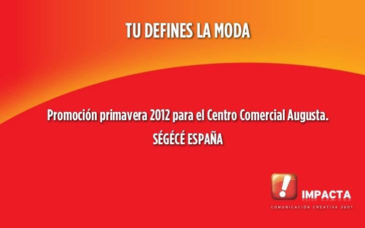 TU DEFINES LA MODAPromoción primavera 2012 para el Centro Comercial Augusta.                     SÉGÉCÉ ESPAÑA