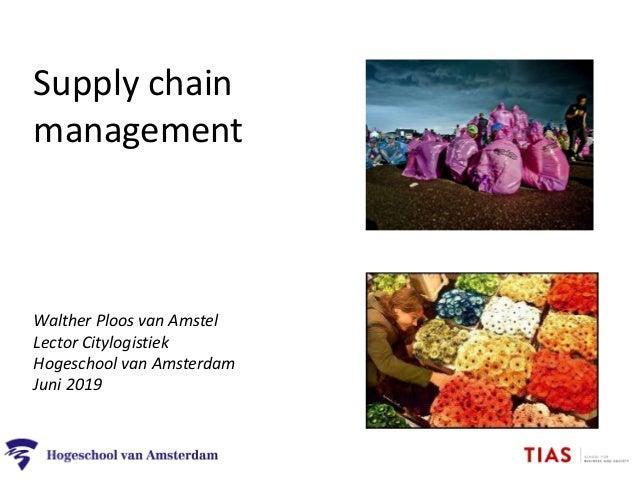 Supply chain management Walther Ploos van Amstel Lector Citylogistiek Hogeschool van Amsterdam Juni 2019