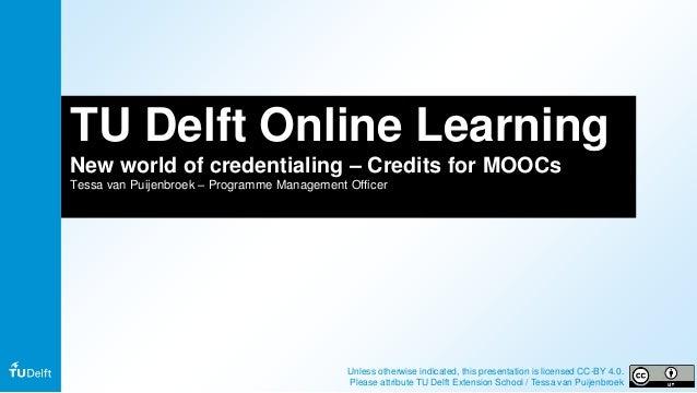 TU Delft Online Learning New world of credentialing – Credits for MOOCs Tessa van Puijenbroek – Programme Management Offic...