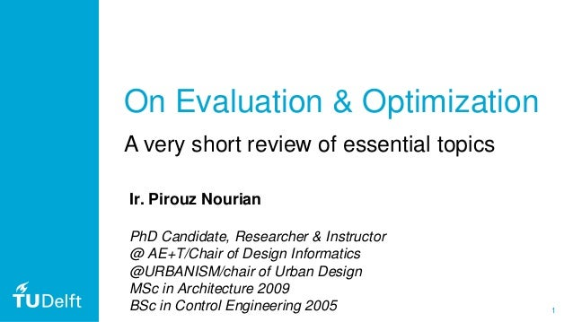 1 On Evaluation & Optimization A very short review of essential topics Ir. Pirouz Nourian PhD Candidate, Researcher & Inst...