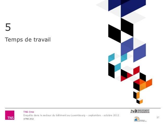5Temps de travail      TNS Ilres      Enquête dans le secteur du bâtiment au Luxembourg – septembre - octobre 2012        ...