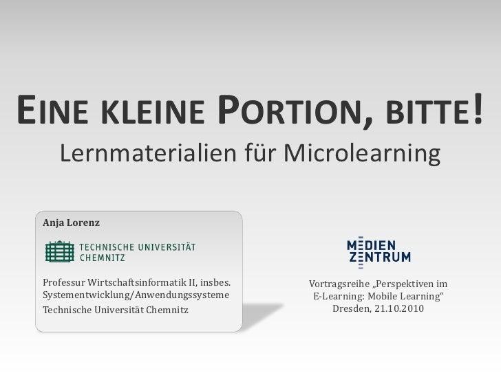 EINE KLEINE PORTION, BITTE!     Lernmaterialien für Microlearning   Anja Lorenz      Professur Wirtschaftsinformatik II, i...