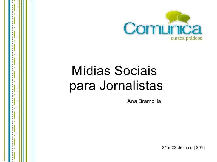 Mídias Sociais  para Jornalistas Ana Brambilla 21 e 22 de maio | 2011