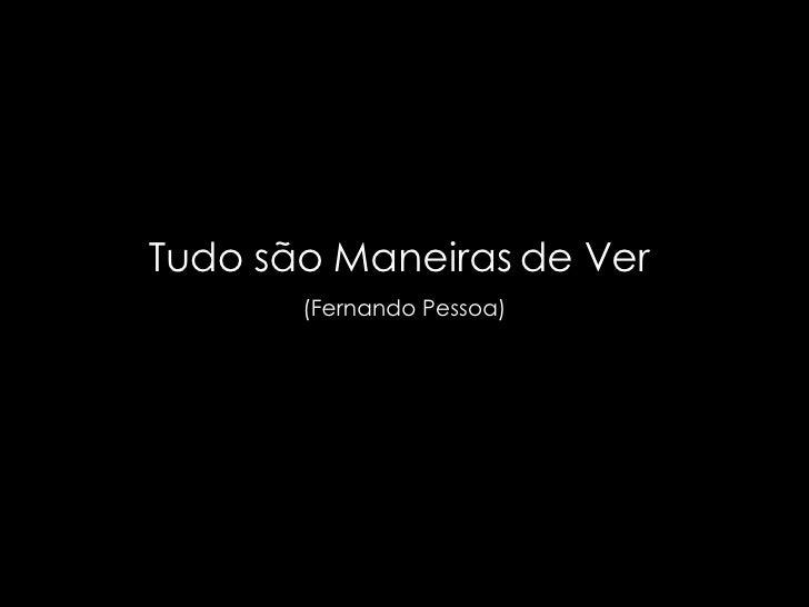 Tudo são Maneiras de Ver  (Fernando Pessoa)