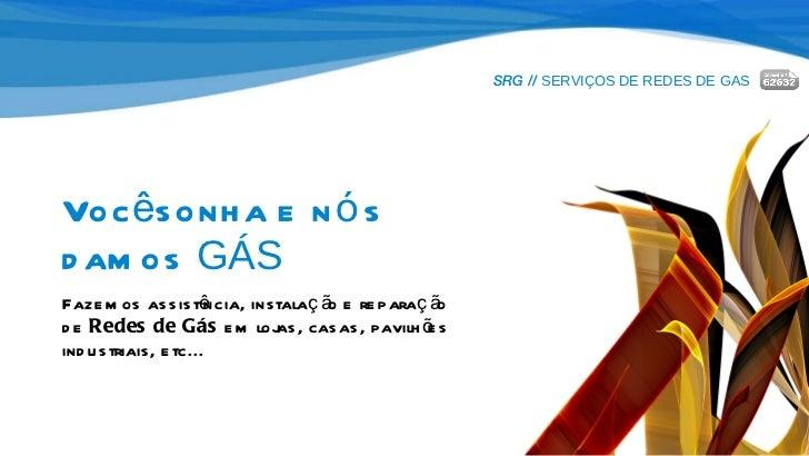 SRG //  SERVIÇOS DE REDES DE GAS Você sonha e nós  damos  GÁS Fazemos assistência, instalação e reparação  de  Redes de Gá...