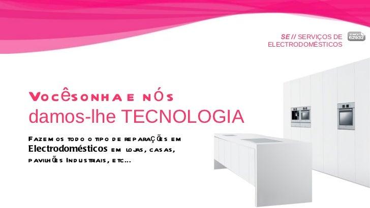 SE //  SERVIÇOS DE ELECTRODOMÉSTICOS Você sonha e nós   damos-lhe TECNOLOGIA Fazemos todo o tipo de reparações em  Electro...