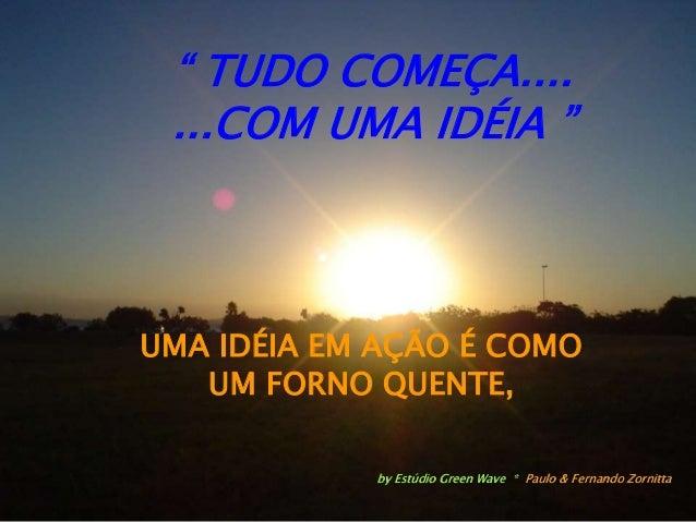 """"""" TUDO COMEÇA.... ...COM UMA IDÉIA """" UMA IDÉIA EM AÇÃO É COMO UM FORNO QUENTE, by Estúdio Green Wave * Paulo & Fernando Zo..."""