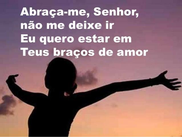 Abraça-me, Senhor, não me deixe ir Eu quero estar em Teus braços de amor