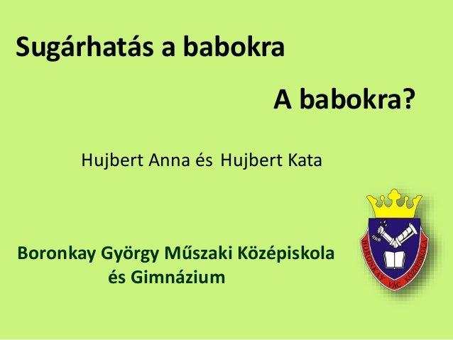 Sugárhatás a babokra Hujbert Anna és Hujbert Kata Boronkay György Műszaki Középiskola és Gimnázium A babokra?