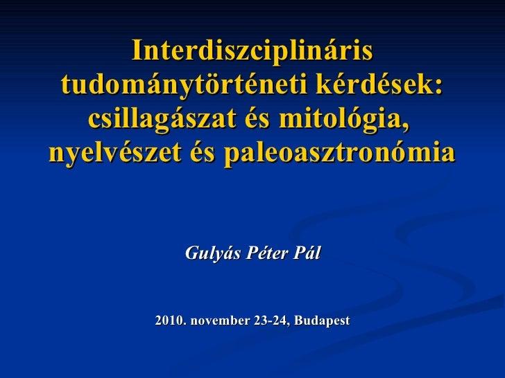 Interdiszciplináris tudománytörténeti kérdések: csillagászat és mitológia,  nyelvészet és paleoasztronómia Gulyás Péter Pá...