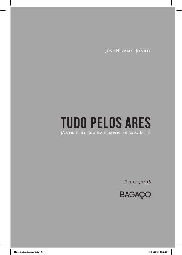 José Nivaldo Júnior TUDO PELOS ARES(Amor e cólera em tempos de Lava Jato) Recife, 2018 Miolo Tudo pelos ares-.indd 3 06/04...