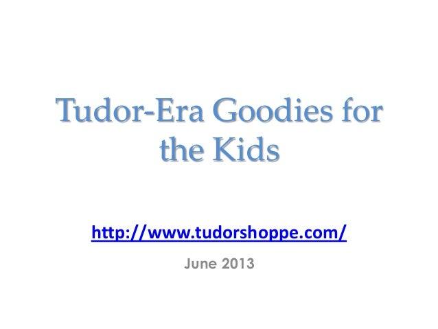Tudor-Era Goodies forthe Kidshttp://www.tudorshoppe.com/June 2013