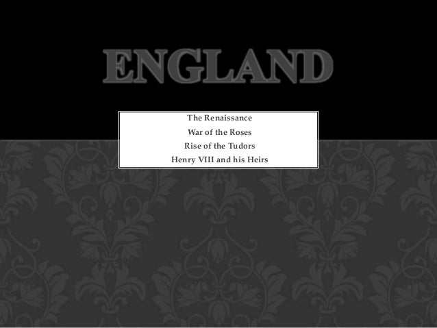 ENGLAND The Renaissance War of the Roses Rise of the Tudors Henry VIII and his Heirs