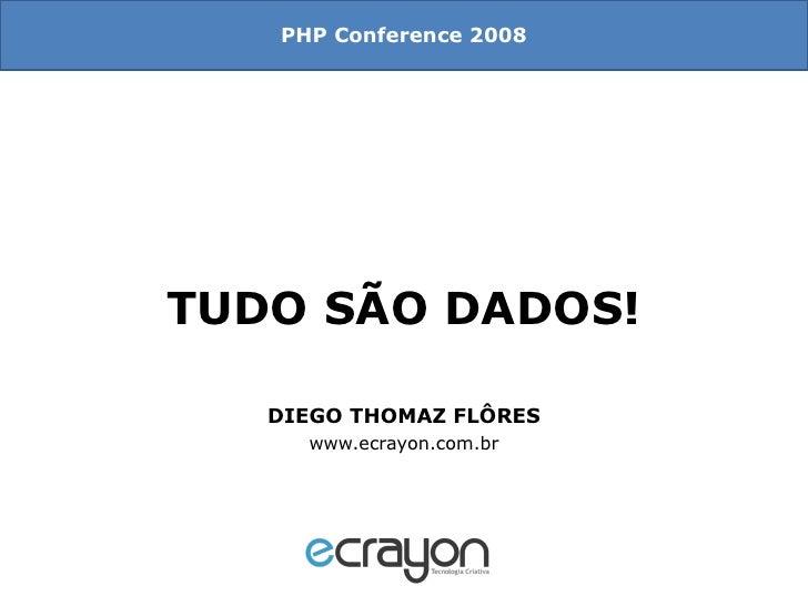 TUDO SÃO DADOS! DIEGO THOMAZ FLÔRES www.ecrayon.com.br PHP Conference 2008