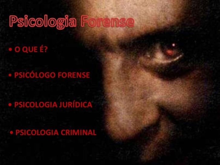 • O QUE É?• PSICÓLOGO FORENSE• PSICOLOGIA JURÍDICA• PSICOLOGIA CRIMINAL