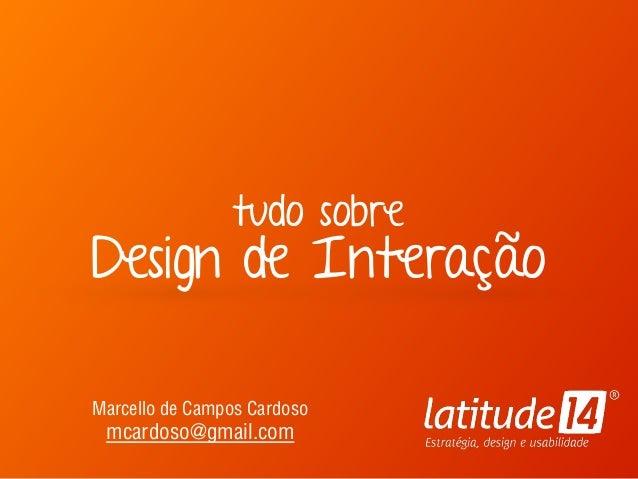 tudo sobre Design de Interação Marcello de Campos Cardoso mcardoso@gmail.com