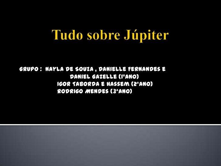 Tudo sobre Júpiter <br />GRUPO :  Nayla de Souza , Danielle Fernandes e  <br />                            Daniel Gazelle ...