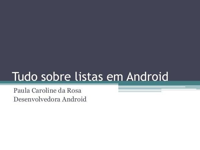 Tudo sobre listas em Android Paula Caroline da Rosa Desenvolvedora Android