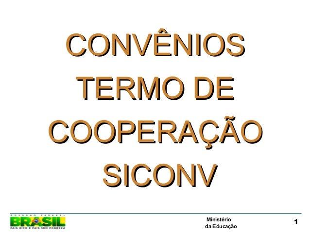 Ministério da Educação 1 CONVÊNIOSCONVÊNIOS TERMO DETERMO DE COOPERAÇÃOCOOPERAÇÃO SICONVSICONV