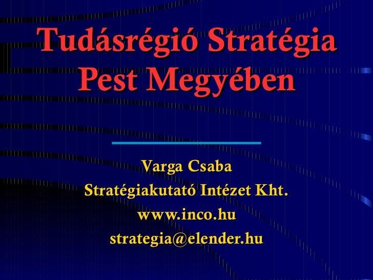 Tudásrégió Stratégia Pest Megyében Varga Csaba Stratégiakutató Intézet Kht. www.inco.hu [email_address]
