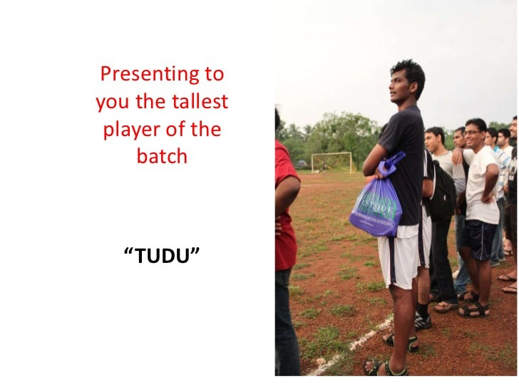 "Presenting toyou the tallest player of the     batch   ""TUDU"""