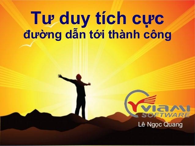 Tư duy tích cựcđường dẫn tới thành công                                               Lê Ngọc Quang      © VIAMI Training ...