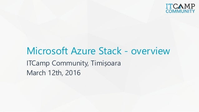 Microsoft Azure Stack - overview ITCamp Community, Timișoara March 12th, 2016