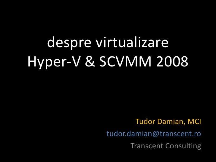despre virtualizare Hyper-V & SCVMM 2008                      Tudor Damian, MCI           tudor.damian@transcent.ro       ...
