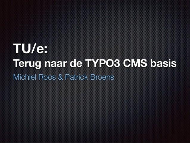 TU/e:  Terug naar de TYPO3 CMS basis  Michiel Roos & Patrick Broens
