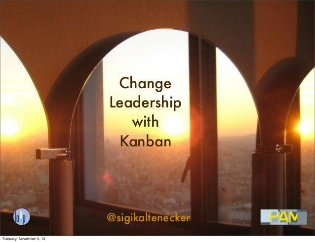 Change Leadership with Kanban  @sigikaltenecker Tuesday, November 5, 13
