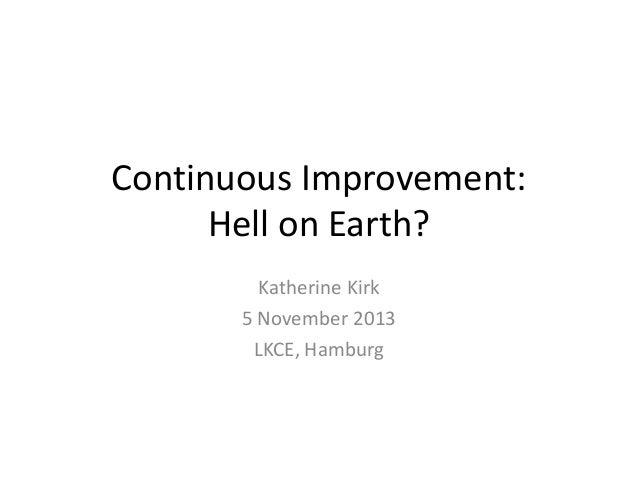 Continuous Improvement: Hell on Earth? Katherine Kirk 5 November 2013 LKCE, Hamburg