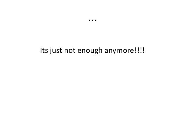 ... Its just not enough anymore!!!!