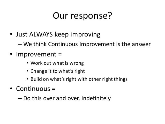 Our response? • Just ALWAYS keep improving – We think Continuous Improvement is the answer  • Improvement = • Work out wha...